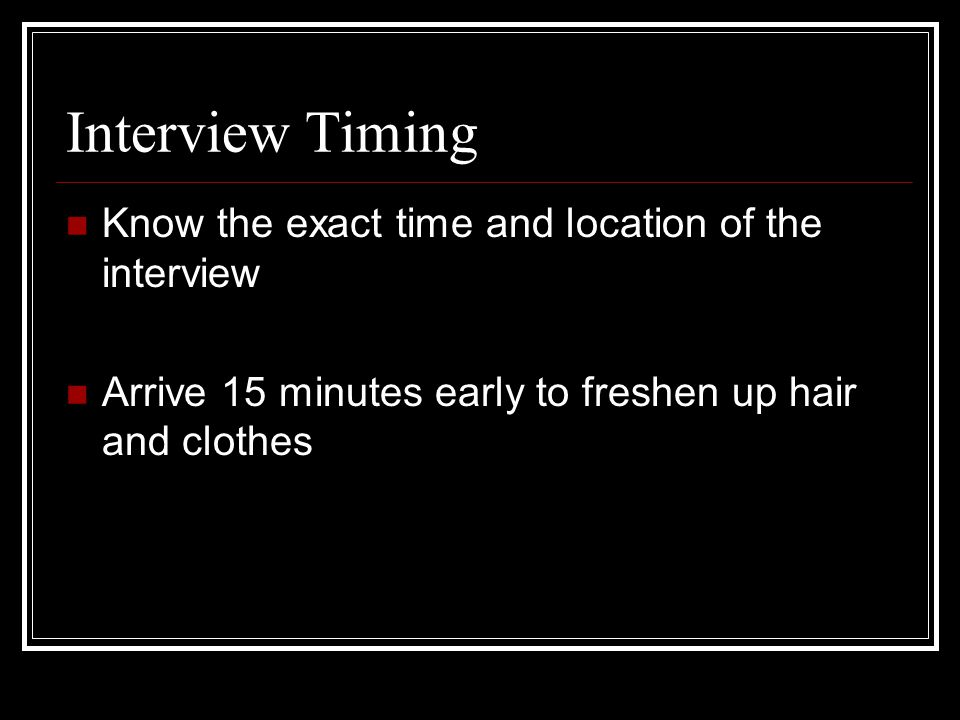 Interview Timing Know the exact time and location of the interview Arrive 15 minutes early to freshen up hair and clothes