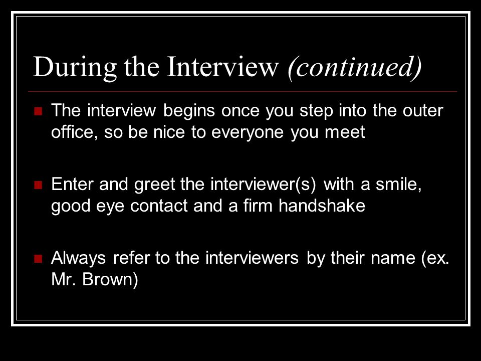 During the Interview (continued) The interview begins once you step into the outer office, so be nice to everyone you meet Enter and greet the interviewer(s) with a smile, good eye contact and a firm handshake Always refer to the interviewers by their name (ex.