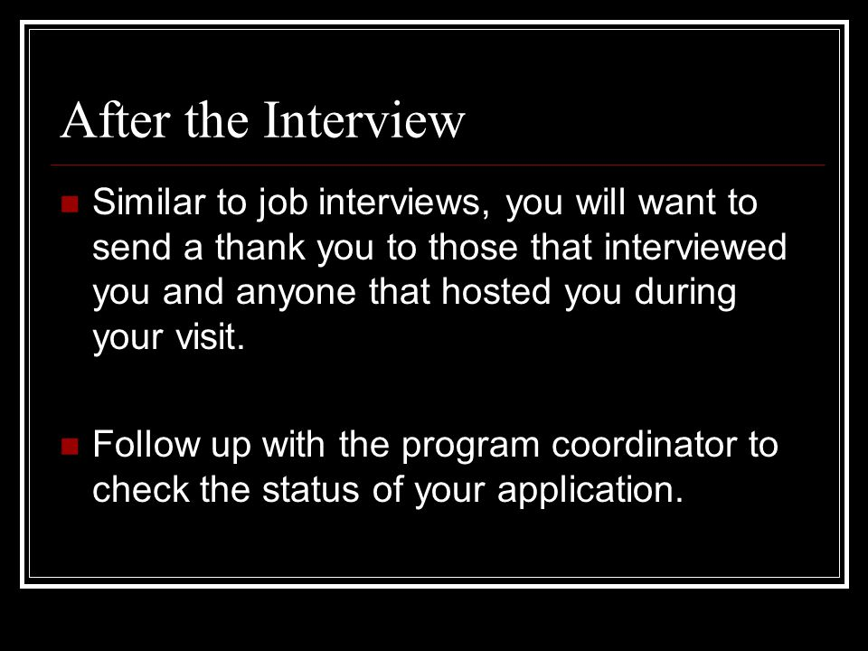 Similar to job interviews, you will want to send a thank you to those that interviewed you and anyone that hosted you during your visit.