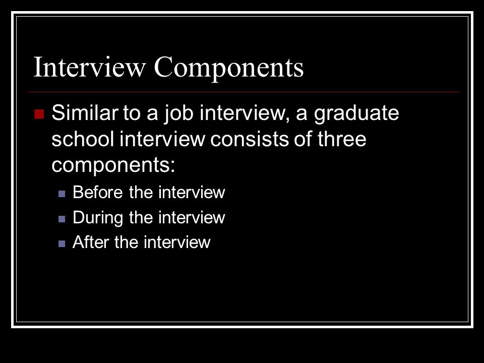 Interview Components Similar to a job interview, a graduate school interview consists of three components: Before the interview During the interview After the interview