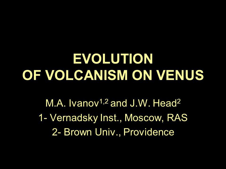 EVOLUTION OF VOLCANISM ON VENUS M.A. Ivanov 1,2 and J.W. Head 2 1- Vernadsky Inst., Moscow, RAS 2- Brown Univ., Providence
