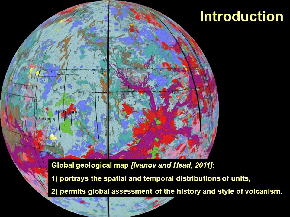 Global geological map [Ivanov and Head, 2011]: 1) portrays the spatial and temporal distributions of units, 2) permits global assessment of the histor