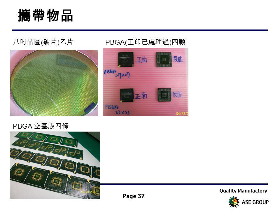 Quality Manufactory Page 37 攜帶物品 八吋晶圓 ( 破片 ) 乙片 PBGA( 正印已處理過 ) 四顆 PBGA 空基版四條