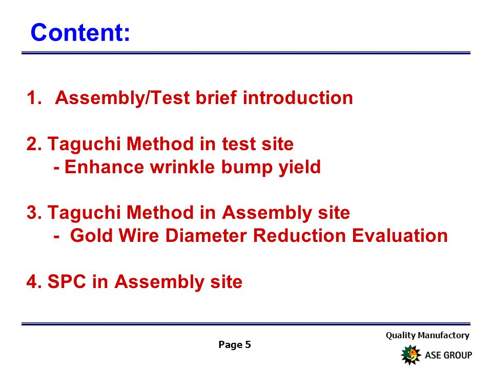 Quality Manufactory Page 5 1.Assembly/Test brief introduction 2. Taguchi Method in test site - Enhance wrinkle bump yield 3. Taguchi Method in Assembl
