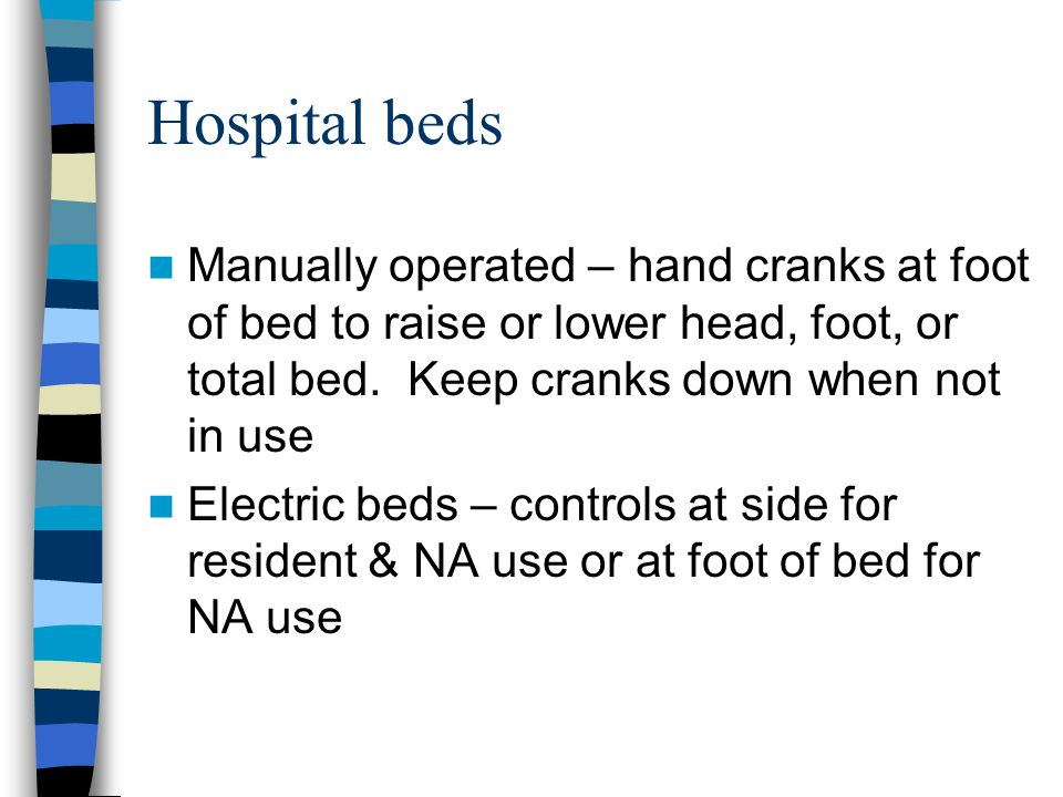 Hospital beds Manually operated – hand cranks at foot of bed to raise or lower head, foot, or total bed.