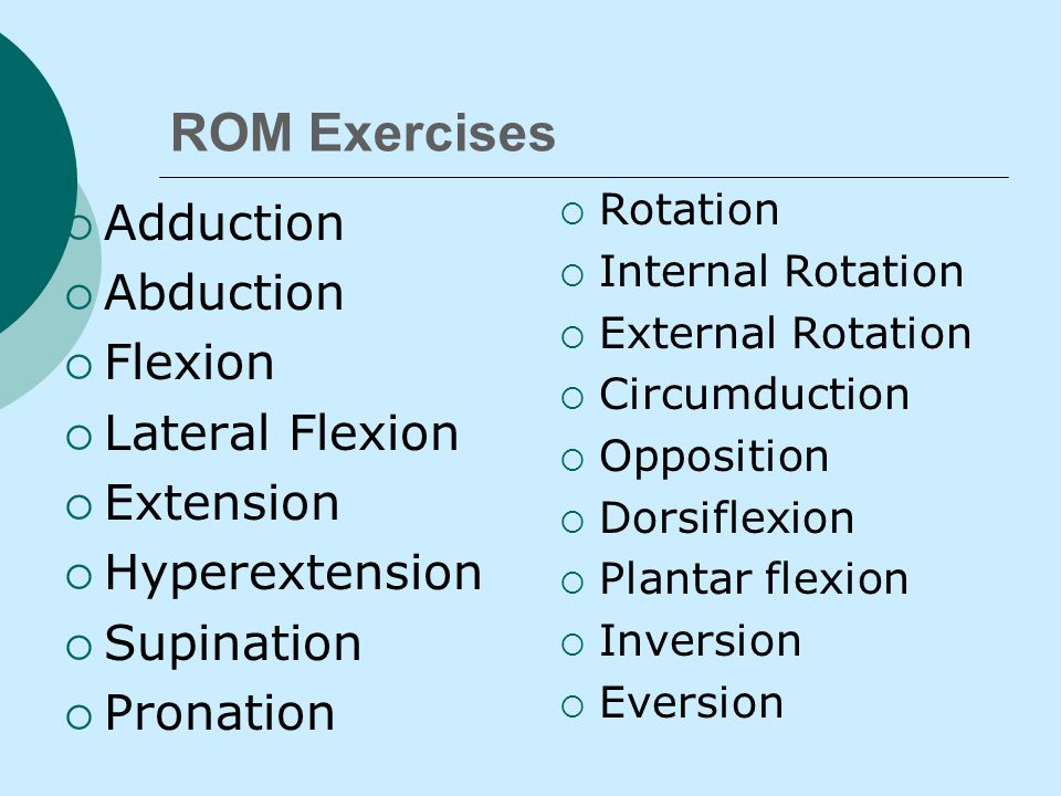 ROM  Return body part to normal anatomical position  Avoid friction LIFT body part don't drag  Utilize cupping, cradling and supporting to prevent muscle/joint injury  Note drastic change in VS, extreme fatigue.