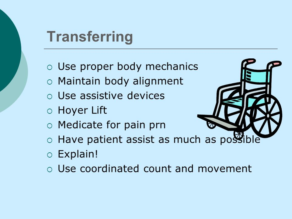 Transferring  Safety is the MAJOR concern  Know Dx, ability to bear weight, medications  Confirm MD activity order  Plan for assistance  Position bed to proper height/Lock wheels  Skid-free shoes, sensible clothing  Clutter free environment