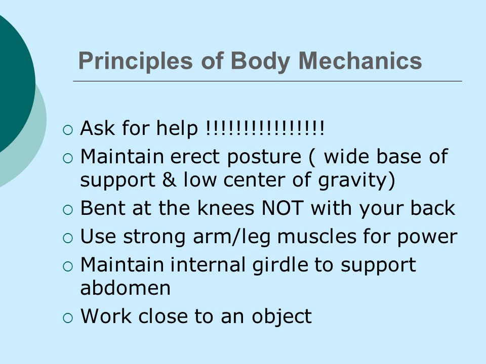 Principals of Body Mechanics  Efficient way to use your body as a machine while caring and transferring for patients.