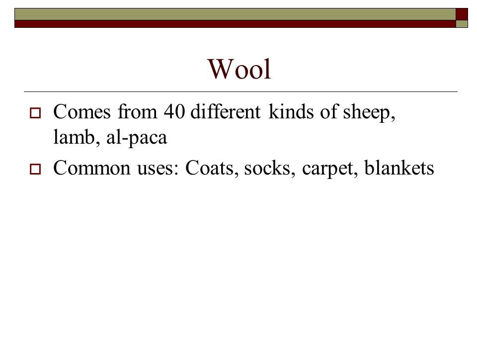 Wool  Comes from 40 different kinds of sheep, lamb, al-paca  Common uses: Coats, socks, carpet, blankets