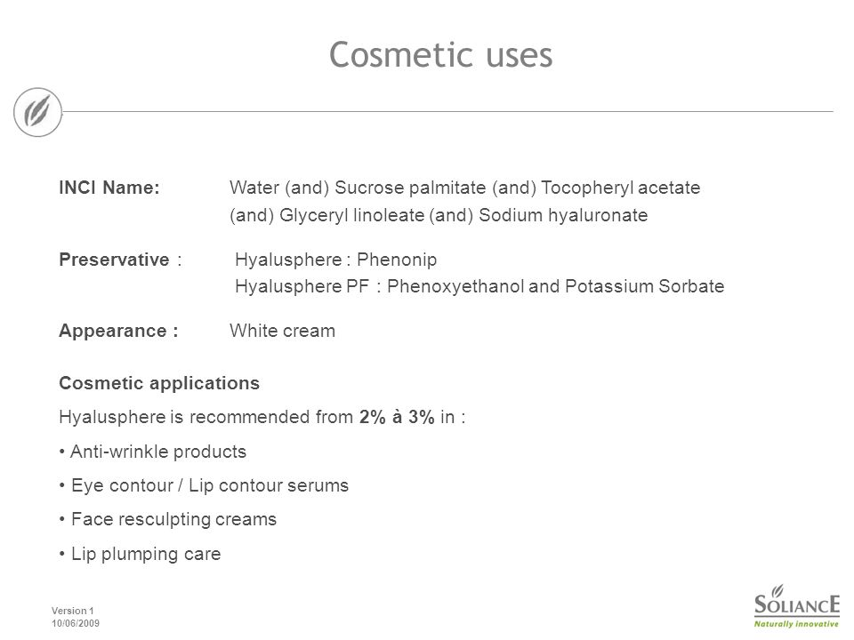 Version 1 10/06/2009 Cosmetic uses Cosmetic applications Hyalusphere is recommended from 2% à 3% in : Anti-wrinkle products Eye contour / Lip contour serums Face resculpting creams Lip plumping care INCI Name: Water (and) Sucrose palmitate (and) Tocopheryl acetate (and) Glyceryl linoleate (and) Sodium hyaluronate Preservative : Hyalusphere : Phenonip Hyalusphere PF : Phenoxyethanol and Potassium Sorbate Appearance : White cream