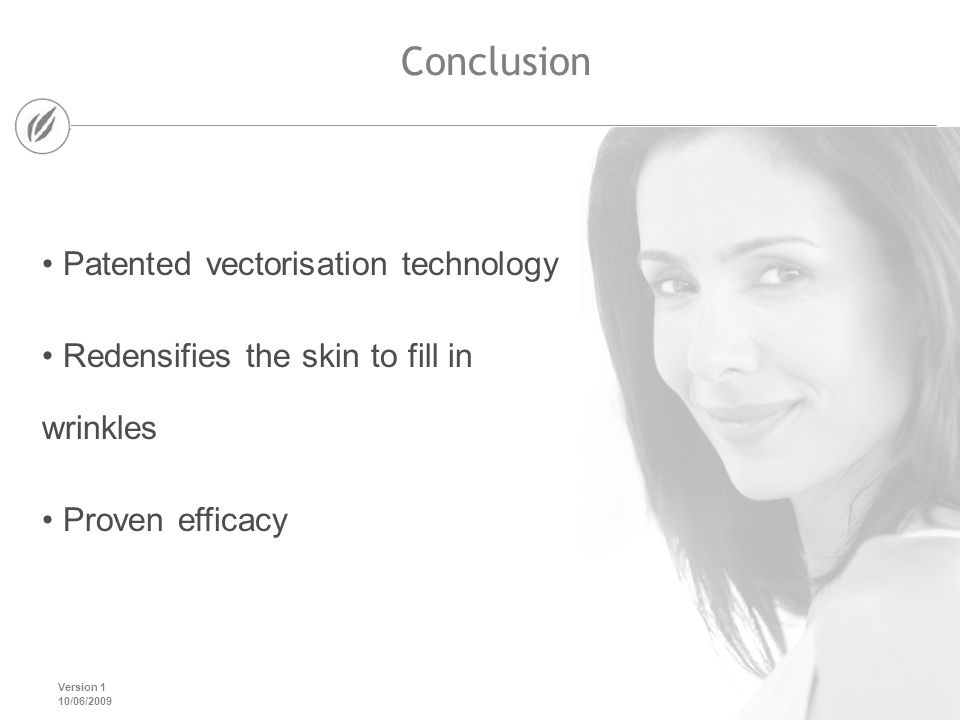 Version 1 10/06/2009 Conclusion Patented vectorisation technology Redensifies the skin to fill in wrinkles Proven efficacy