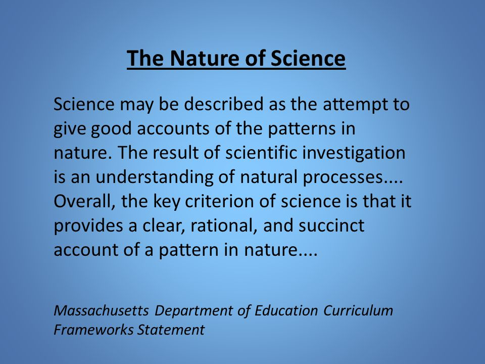 The Nature of Science Science may be described as the attempt to give good accounts of the patterns in nature.