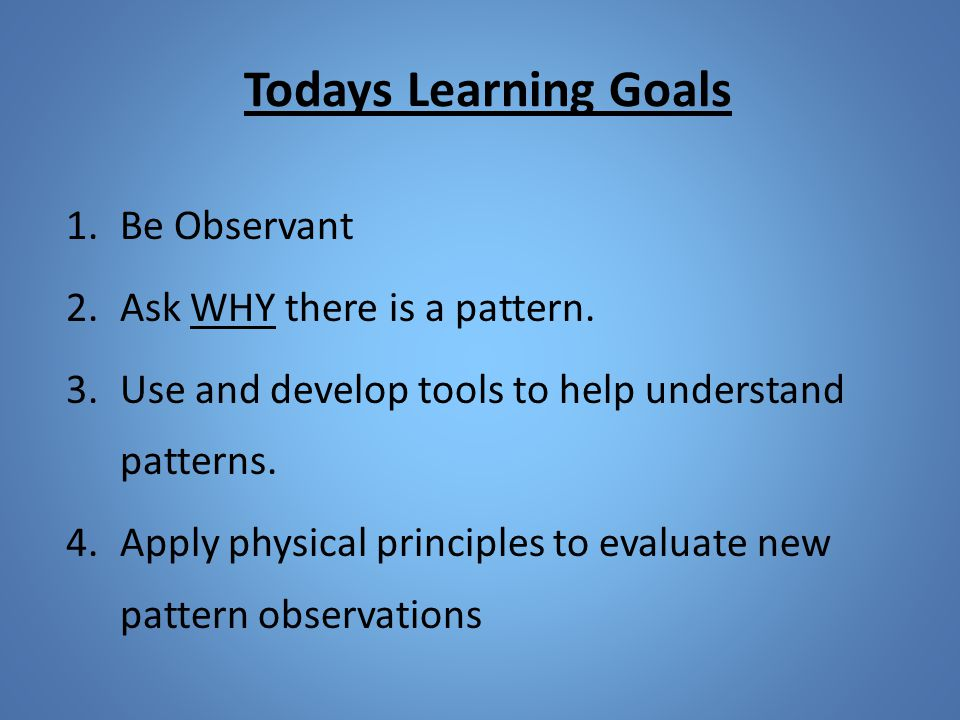 Todays Learning Goals 1.Be Observant 2.Ask WHY there is a pattern.