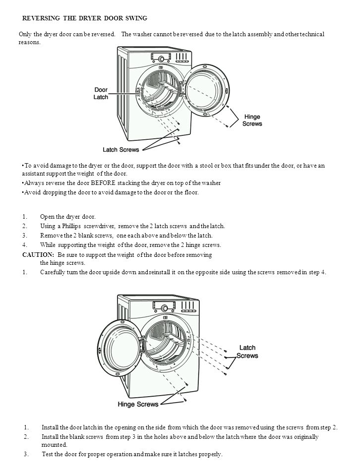 REVERSING THE DRYER DOOR SWING Only the dryer door can be reversed. The washer cannot be reversed due to the latch assembly and other technical reason