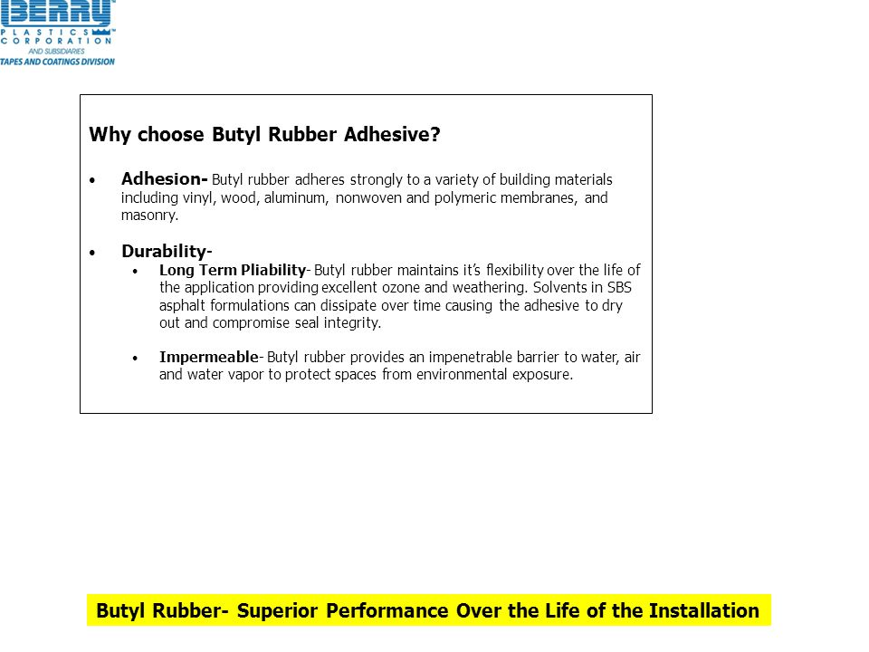 Why choose Butyl Rubber Adhesive? Adhesion- Butyl rubber adheres strongly to a variety of building materials including vinyl, wood, aluminum, nonwoven