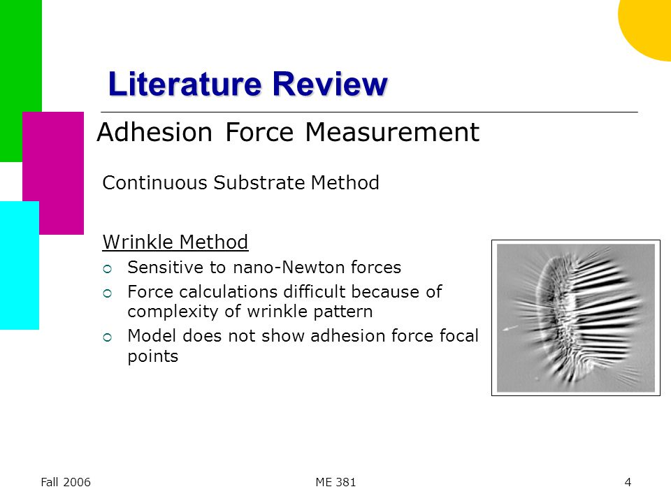 Fall 2006ME 3814 Literature Review Continuous Substrate Method Wrinkle Method  Sensitive to nano-Newton forces  Force calculations difficult because