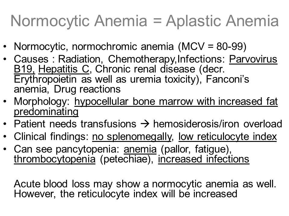 Normocytic Anemia = Aplastic Anemia Normocytic, normochromic anemia (MCV = 80-99) Causes : Radiation, Chemotherapy,Infections: Parvovirus B19, Hepatit