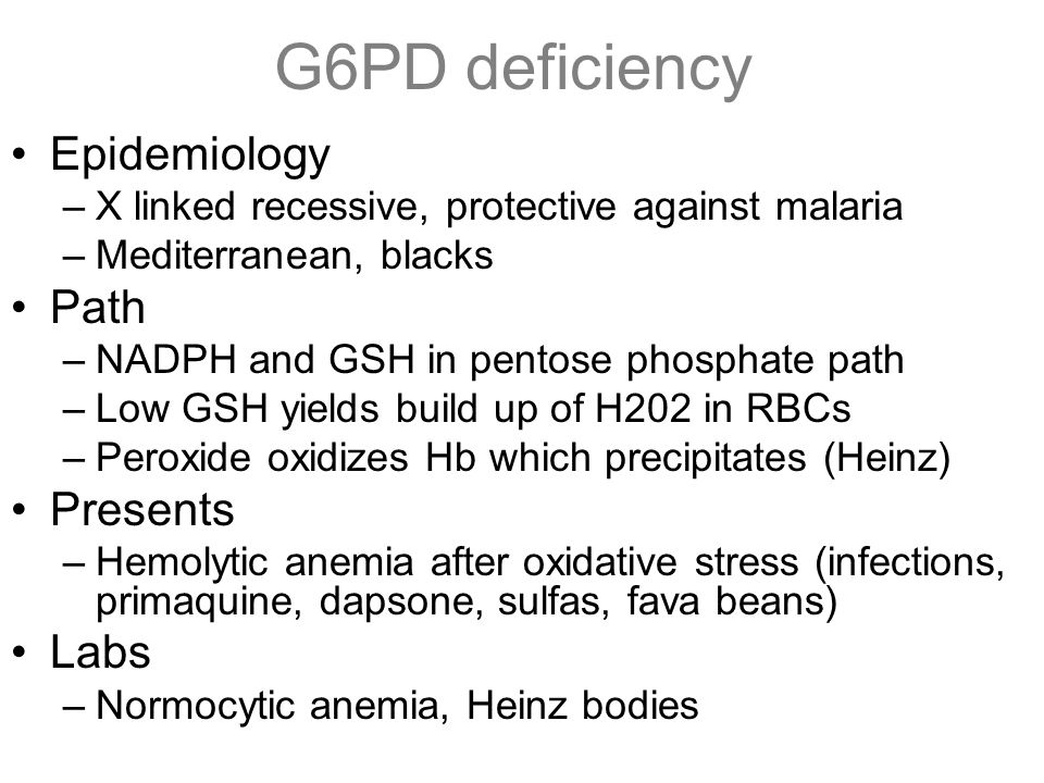 G6PD deficiency Epidemiology –X linked recessive, protective against malaria –Mediterranean, blacks Path –NADPH and GSH in pentose phosphate path –Low