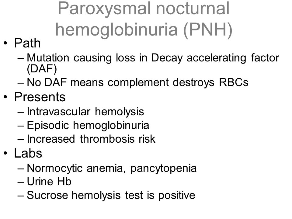 Paroxysmal nocturnal hemoglobinuria (PNH) Path –Mutation causing loss in Decay accelerating factor (DAF) –No DAF means complement destroys RBCs Presen