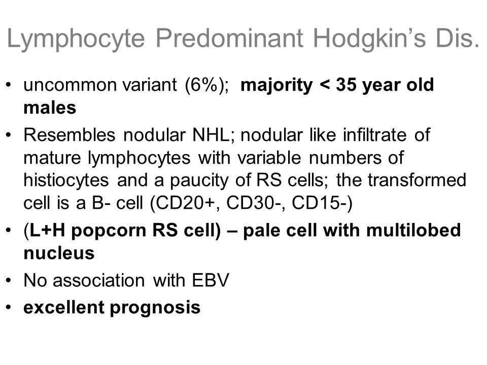 Lymphocyte Predominant Hodgkin's Dis. uncommon variant (6%); majority < 35 year old males Resembles nodular NHL; nodular like infiltrate of mature lym