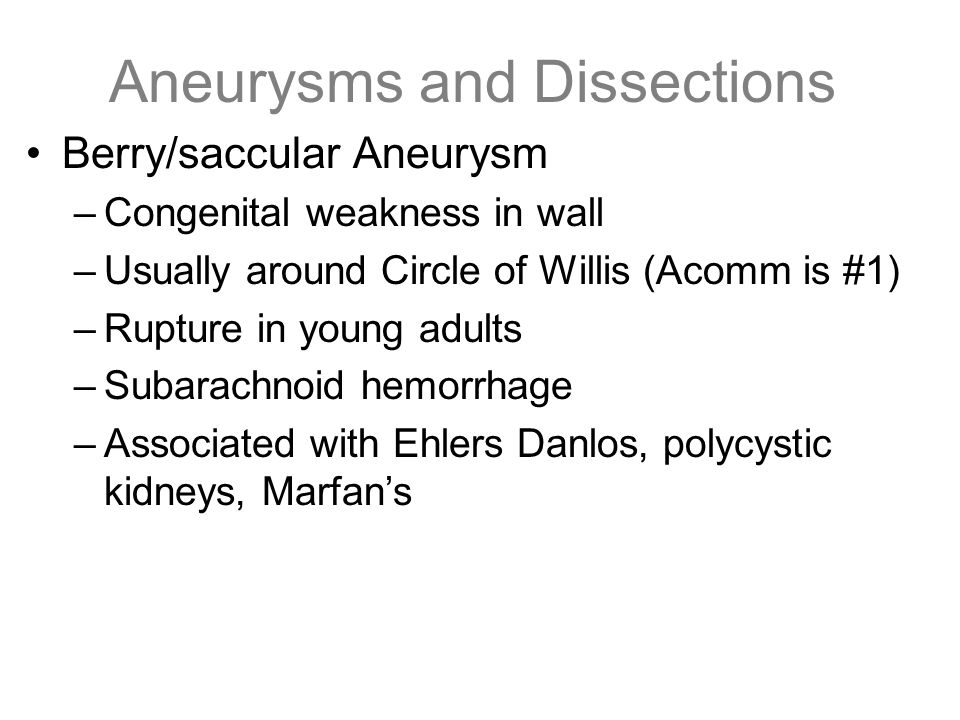 Aneurysms and Dissections Berry/saccular Aneurysm –Congenital weakness in wall –Usually around Circle of Willis (Acomm is #1) –Rupture in young adults