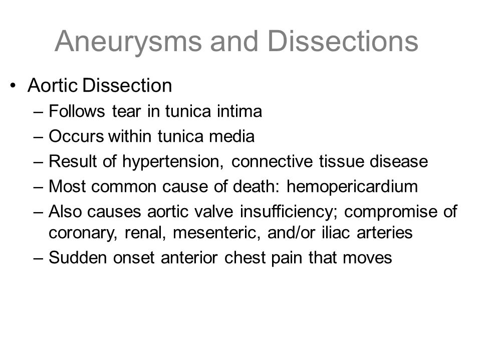 Aneurysms and Dissections Aortic Dissection –Follows tear in tunica intima –Occurs within tunica media –Result of hypertension, connective tissue dise