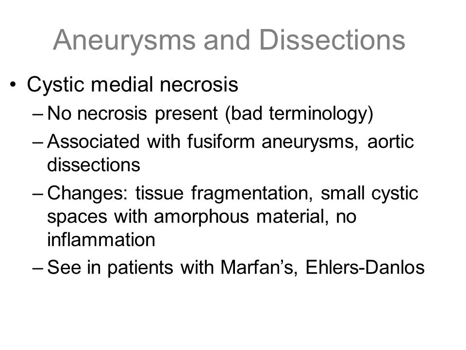Aneurysms and Dissections Cystic medial necrosis –No necrosis present (bad terminology) –Associated with fusiform aneurysms, aortic dissections –Chang