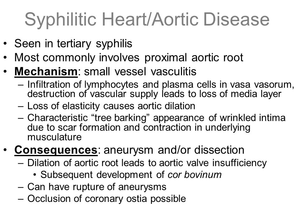 Syphilitic Heart/Aortic Disease Seen in tertiary syphilis Most commonly involves proximal aortic root Mechanism: small vessel vasculitis –Infiltration