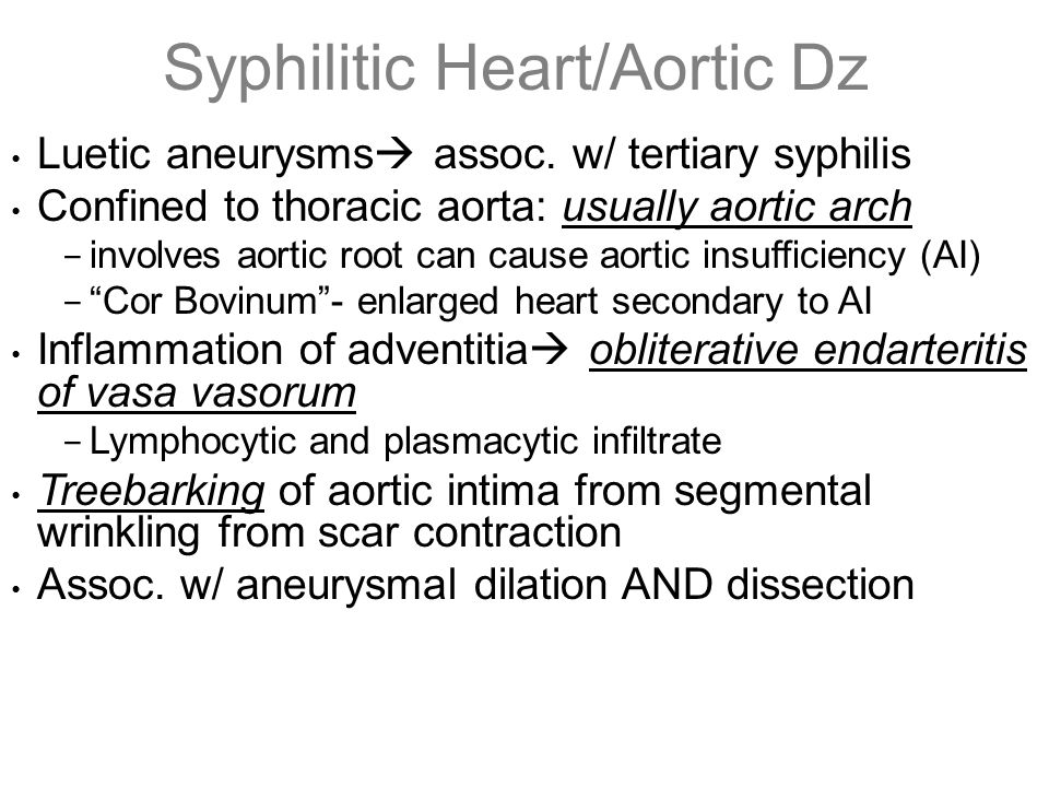 Syphilitic Heart/Aortic Dz Luetic aneurysms  assoc. w/ tertiary syphilis Confined to thoracic aorta: usually aortic arch − involves aortic root can c