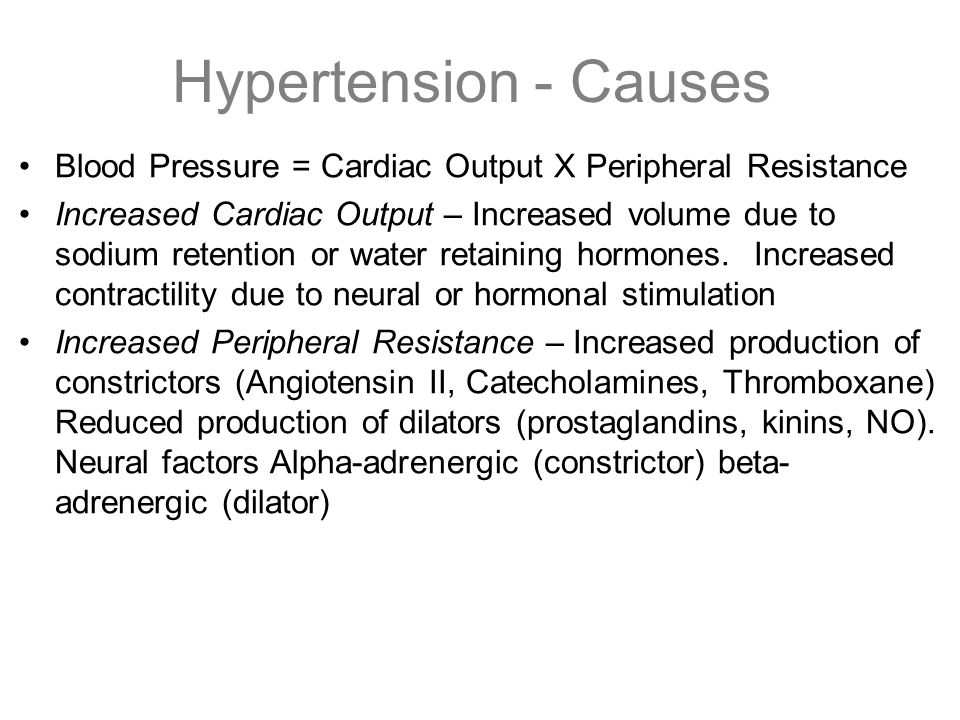 Hypertension - Causes Blood Pressure = Cardiac Output X Peripheral Resistance Increased Cardiac Output – Increased volume due to sodium retention or w