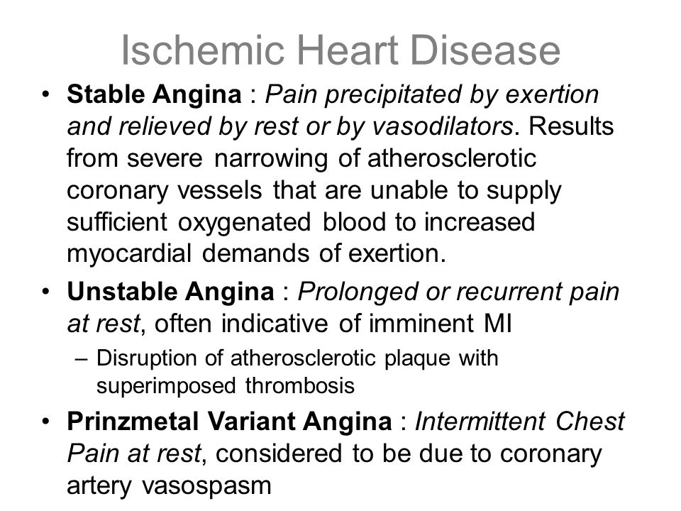 Ischemic Heart Disease Stable Angina : Pain precipitated by exertion and relieved by rest or by vasodilators. Results from severe narrowing of atheros