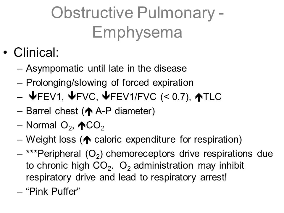 Obstructive Pulmonary - Emphysema Clinical: –Asympomatic until late in the disease –Prolonging/slowing of forced expiration –  FEV1,  FVC,  FEV1/FV
