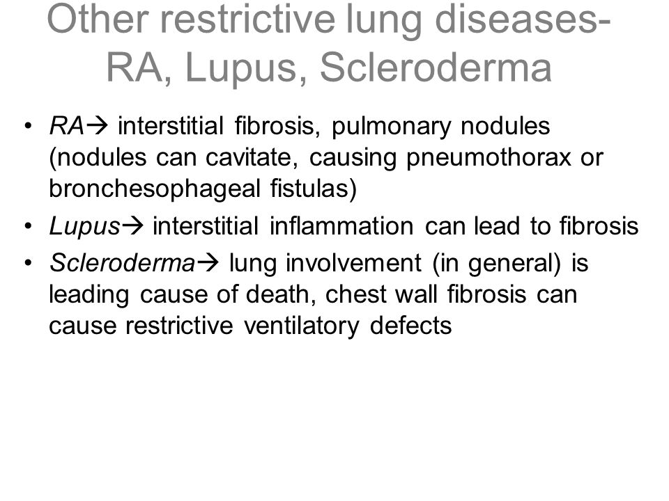 Other restrictive lung diseases- RA, Lupus, Scleroderma RA  interstitial fibrosis, pulmonary nodules (nodules can cavitate, causing pneumothorax or b