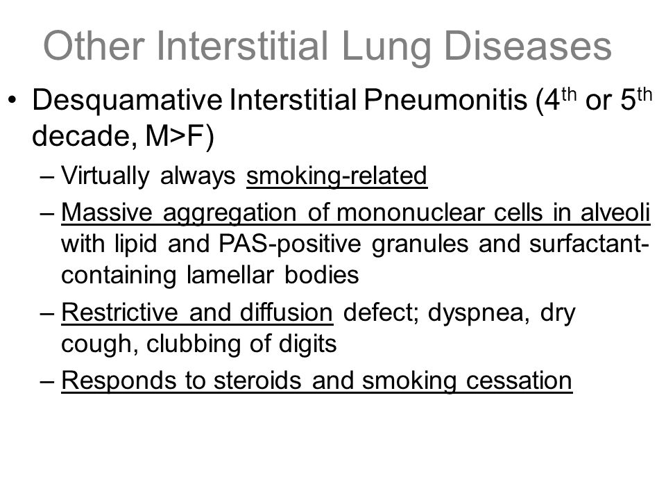 Other Interstitial Lung Diseases Desquamative Interstitial Pneumonitis (4 th or 5 th decade, M>F) –Virtually always smoking-related –Massive aggregati