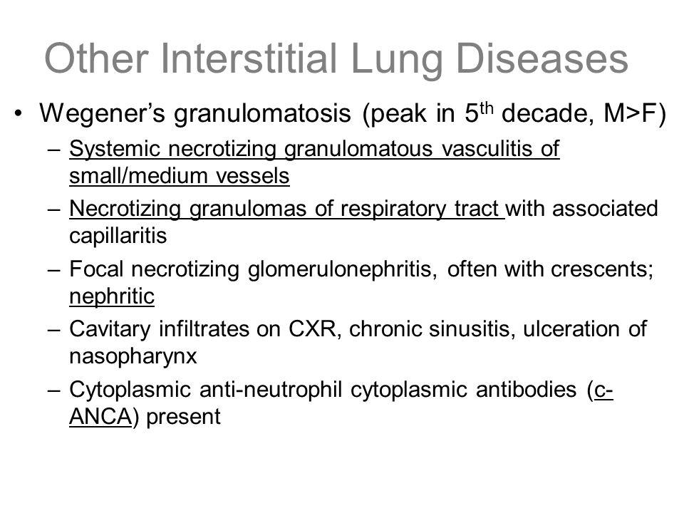 Other Interstitial Lung Diseases Wegener's granulomatosis (peak in 5 th decade, M>F) –Systemic necrotizing granulomatous vasculitis of small/medium ve