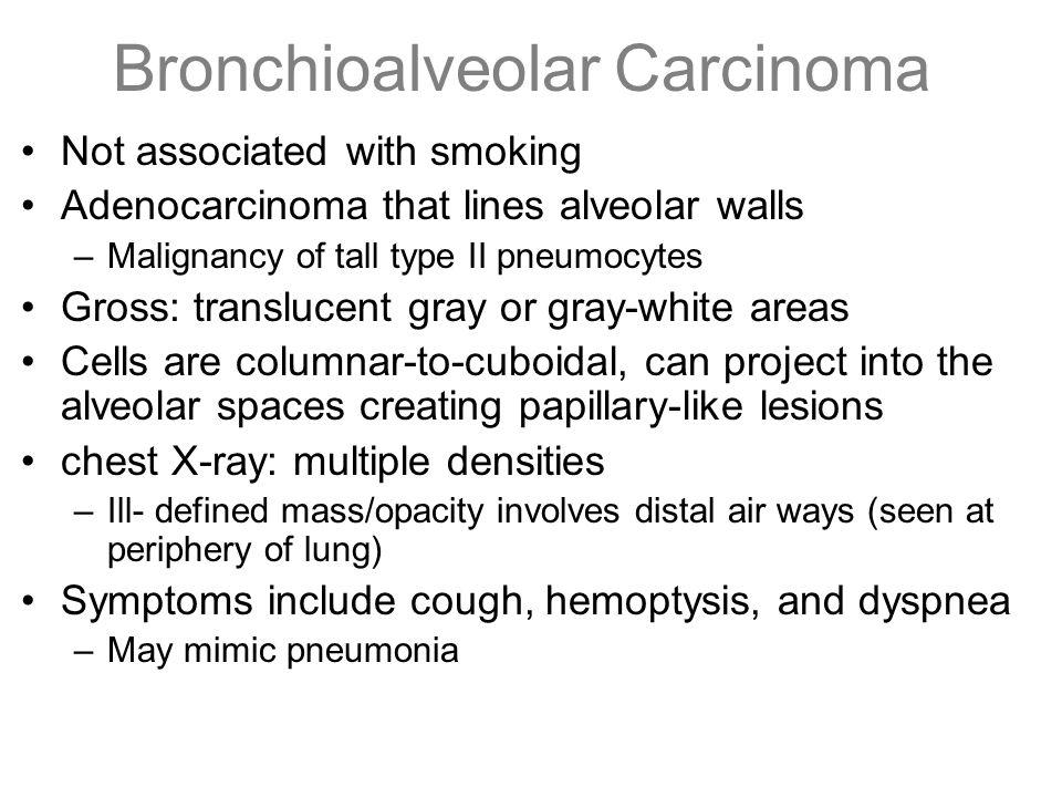 Bronchioalveolar Carcinoma Not associated with smoking Adenocarcinoma that lines alveolar walls –Malignancy of tall type II pneumocytes Gross: translu