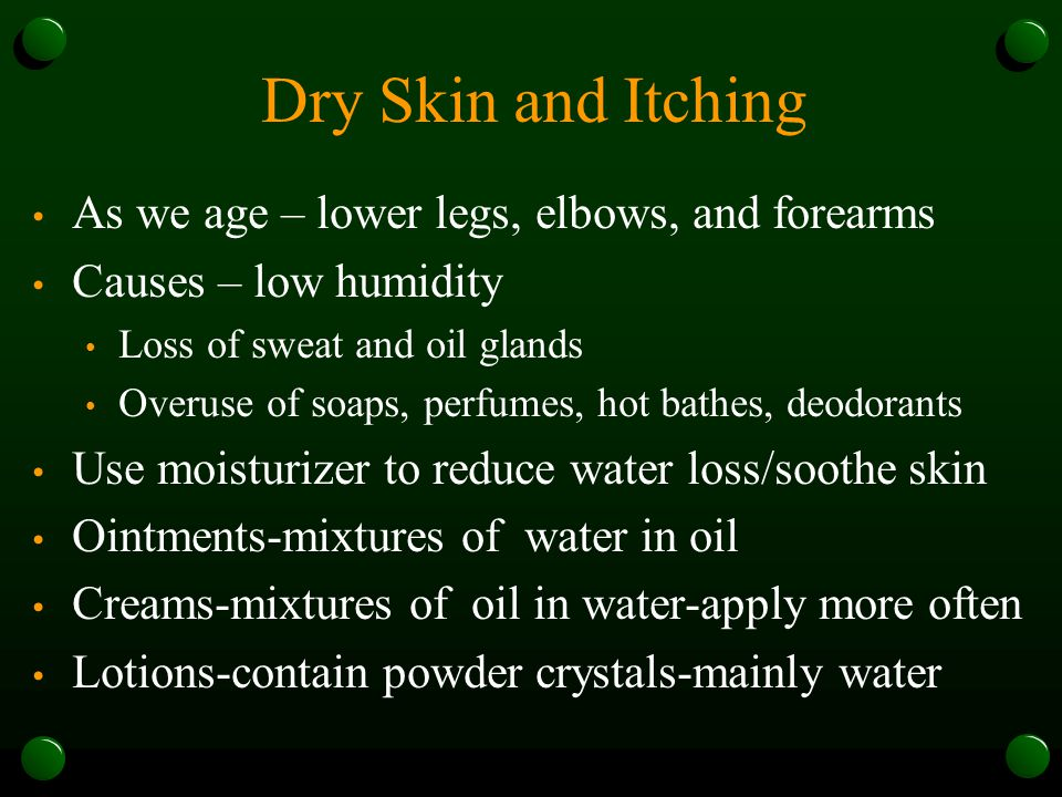 Dry Skin and Itching As we age – lower legs, elbows, and forearms Causes – low humidity Loss of sweat and oil glands Overuse of soaps, perfumes, hot bathes, deodorants Use moisturizer to reduce water loss/soothe skin Ointments-mixtures of water in oil Creams-mixtures of oil in water-apply more often Lotions-contain powder crystals-mainly water