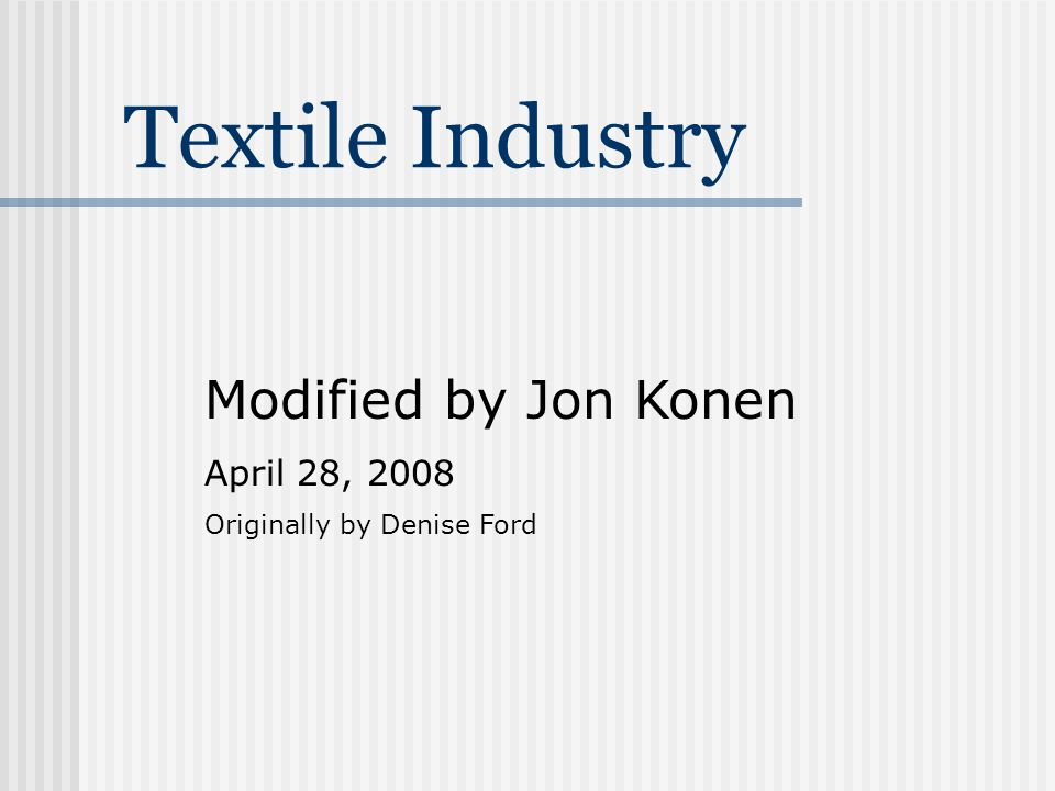 Textile Industry Modified by Jon Konen April 28, 2008 Originally by Denise Ford