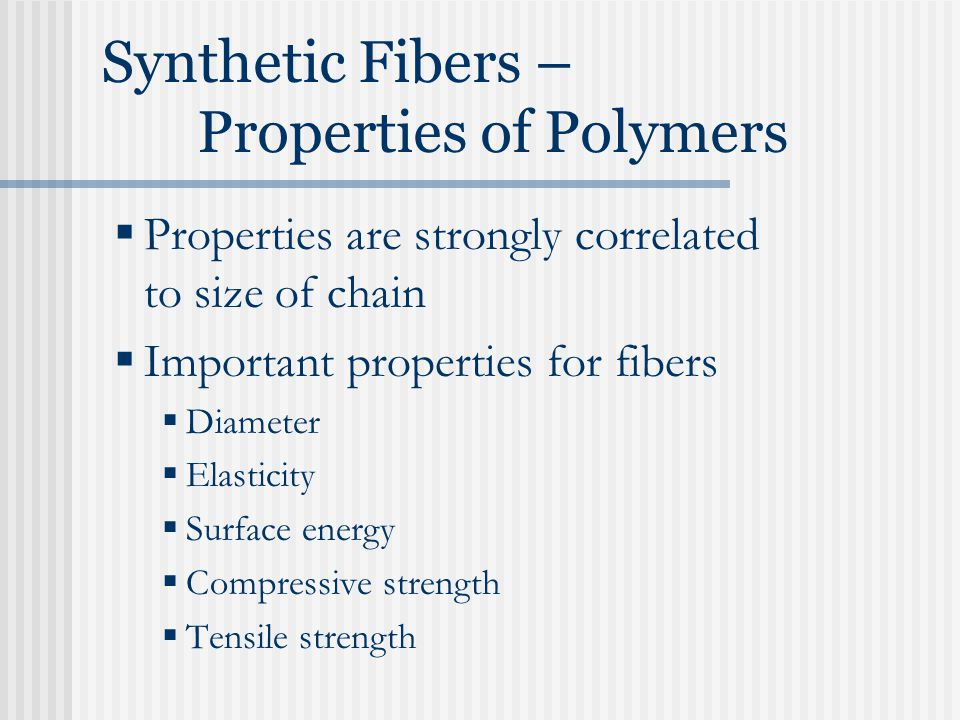 Synthetic Fibers – Properties of Polymers  Properties are strongly correlated to size of chain  Important properties for fibers  Diameter  Elasticity  Surface energy  Compressive strength  Tensile strength