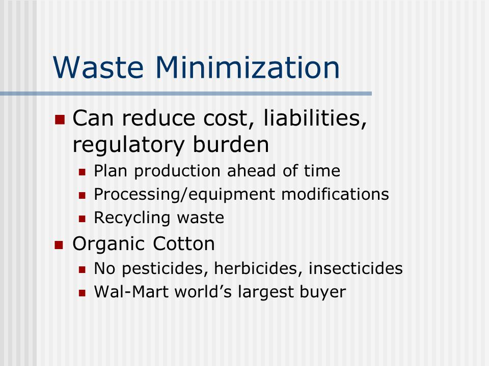Waste Minimization Can reduce cost, liabilities, regulatory burden Plan production ahead of time Processing/equipment modifications Recycling waste Organic Cotton No pesticides, herbicides, insecticides Wal-Mart world's largest buyer