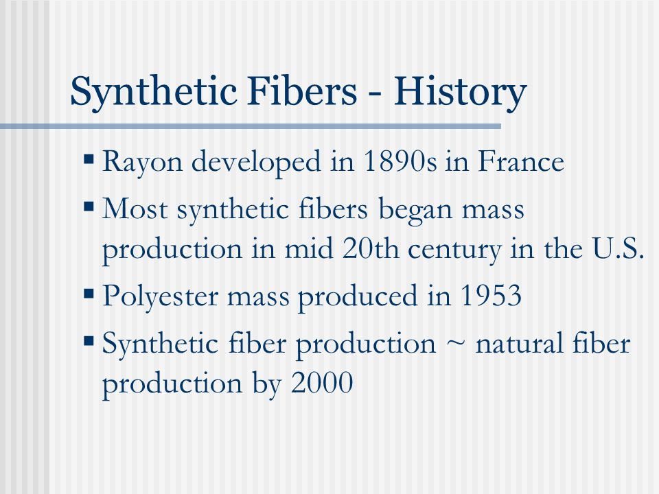 Synthetic Fibers - History  Rayon developed in 1890s in France  Most synthetic fibers began mass production in mid 20th century in the U.S.