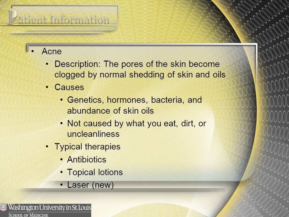 Acne Description: The pores of the skin become clogged by normal shedding of skin and oils Causes Genetics, hormones, bacteria, and abundance of skin
