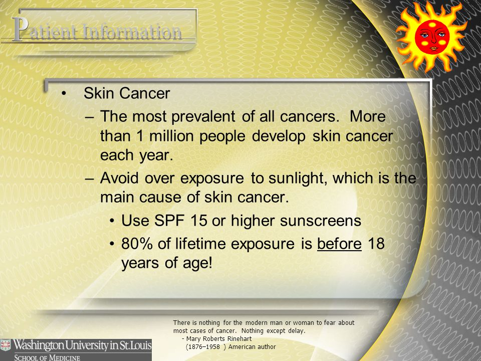 Skin Cancer –The most prevalent of all cancers. More than 1 million people develop skin cancer each year. –Avoid over exposure to sunlight, which is t