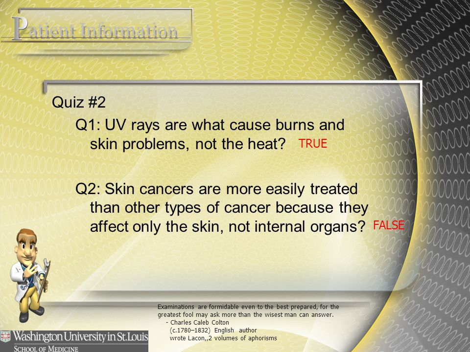 Quiz #2 Q1: UV rays are what cause burns and skin problems, not the heat? Q2: Skin cancers are more easily treated than other types of cancer because