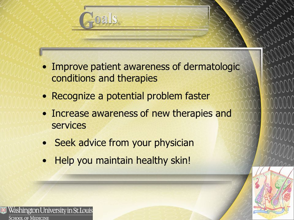 Improve patient awareness of dermatologic conditions and therapies Recognize a potential problem faster Increase awareness of new therapies and servic