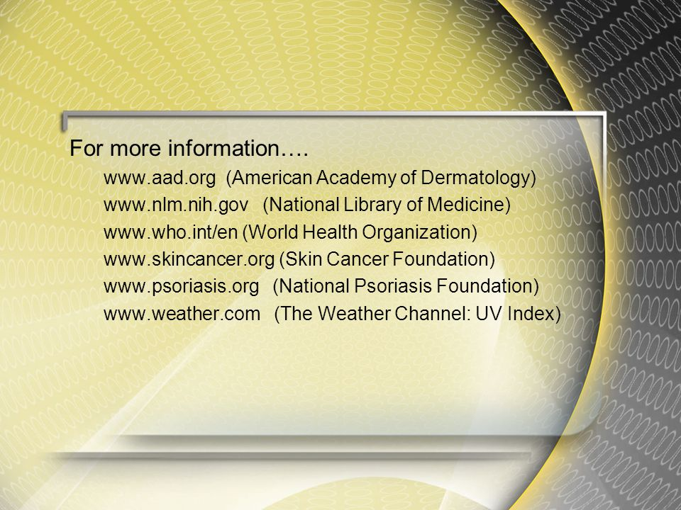 For more information…. www.aad.org (American Academy of Dermatology) www.nlm.nih.gov (National Library of Medicine) www.who.int/en (World Health Organ