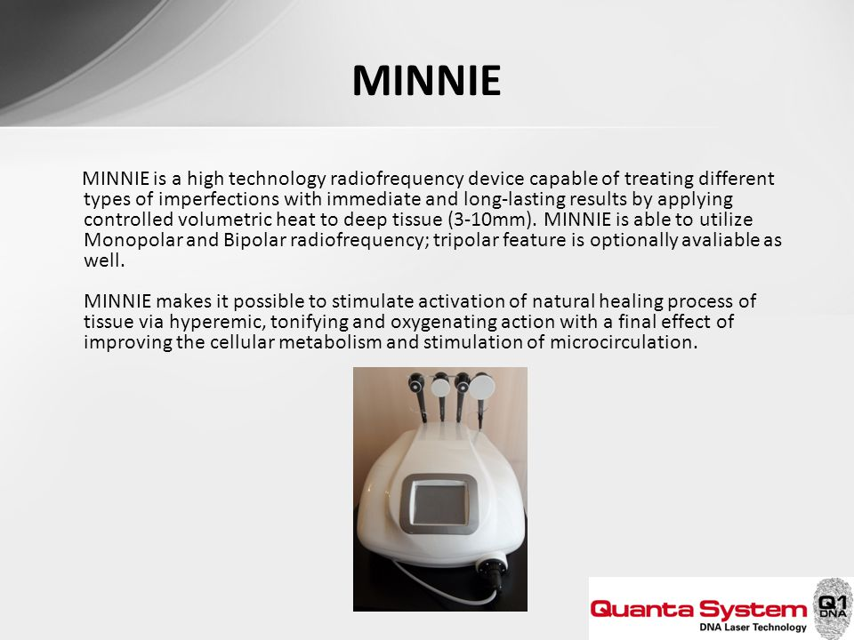 MINNIE MINNIE is a high technology radiofrequency device capable of treating different types of imperfections with immediate and long-lasting results