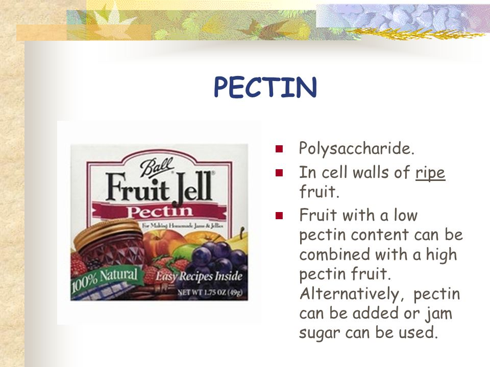 PECTIN Polysaccharide. In cell walls of ripe fruit. Fruit with a low pectin content can be combined with a high pectin fruit. Alternatively, pectin ca