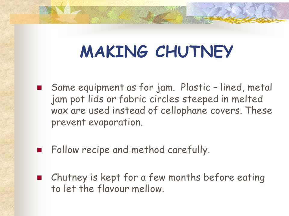 MAKING CHUTNEY Same equipment as for jam. Plastic – lined, metal jam pot lids or fabric circles steeped in melted wax are used instead of cellophane c