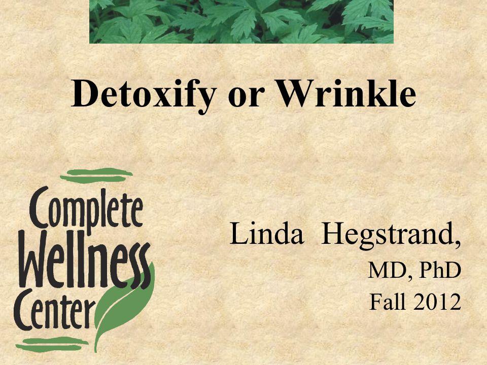 Linda Hegstrand, MD, PhD Fall 2012 Detoxify or Wrinkle